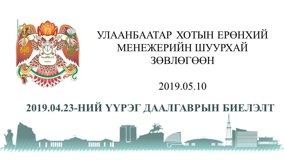 Улаанбаатар хотын Ерөнхий менежерийн  2019-04-23-ний шуурхай зөвөлгөөнөөр өгсөн үүрэг даалгаврын биелэлт